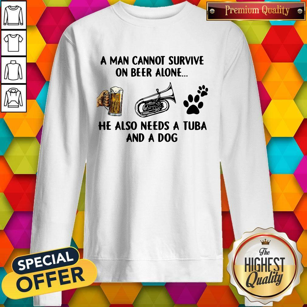 A Man Cannot Survive On Beer Alone He Also Needs A Tuba And A Dog Sweatshirt