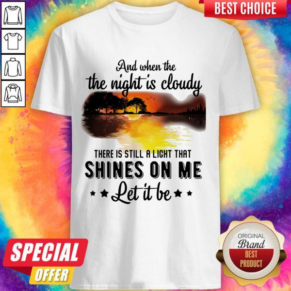 And When The The Night Is Cloudy There Is Still A Ligh That Shines On Me Let It Be River Shirt