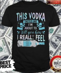 This Vodka Tastes Like I'm About To Tell You How I Realfeel Vodka Shirt
